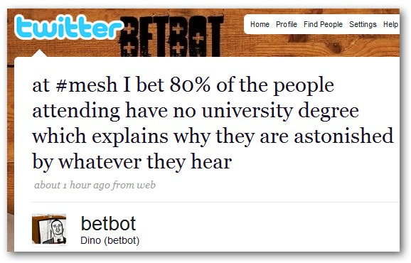 betbot: at #mesh I bet 80% of the people attending have no university degree which explains why they are astonished by whatever they hear