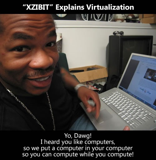 "XZIBIT explains virtualization: ""Yo, Dawg! I heard you liek computers, so we put a computer in your computer, so you can compute while you compute!"""