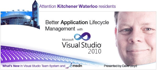 Attention Kitchener-Waterloo residents: Better Application Lifecycle Management with Microsoft Visual Studio 2010, presented by Dave Lloyd