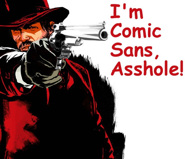 """I'm Comic Sans, Asshole"" -- John Marston from Red Dead Redemption pointing a gun"