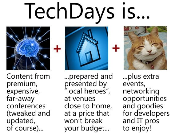 """TechDays is... content from premium, far-away conferences (tweaked and updated, of course), prepared and presented by """"local heroes"""", at venues close to home, at a price that won't break your budget, plus extra events, networking opportunities and goodies for developers and IT pros to enjoy!"""