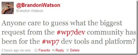 "Brandon Watson's tweet: ""Anyone care to guess what the biggest request from the #wp7dev community has been for the #wp7 dev tools and platform?"