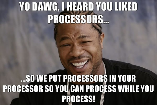 "Xzibit: ""Yo dawg, I heard you liked processors, so we put processors in your processor so you can process while you process!"""
