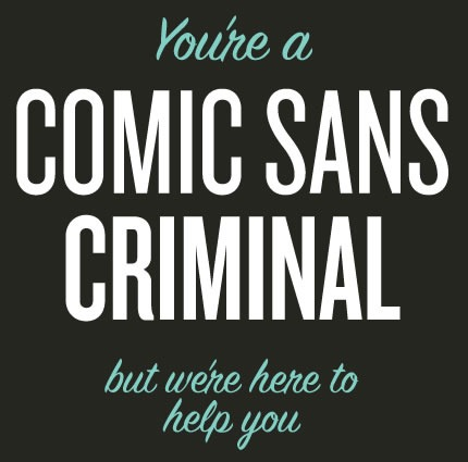 You're a Comic Sans Criminal but we're here to help you