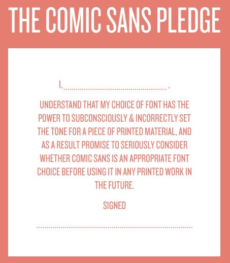 "The Comic Sans Pledge: ""I, _____, understand that my choice of font has the power to subconsciously and incorrectly set the tone for a piece of printed material, and as a result promise to seriously consider whether Comic Sans is an appropriate font choice before using it in any printed work in the future. Signed, ____"""