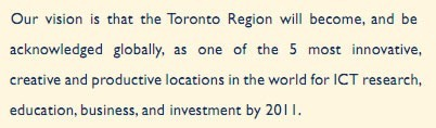 Our vision is that the Toronto Region will become, and be acknowledged globally, as one of the 5 most innovative, creative and productive locations in the world for ICT research, education, business and investment by 2011.