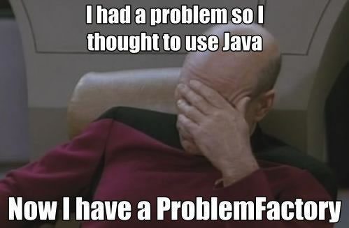 "Facepalm Picard: ""I had a problem so I thought to use Java. Now I have a ProblemFactory."""