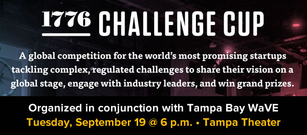 1776 Challenge Cup - A global competition for the world's most promising startups tackling complex, regulated challenges to share their vision on a global stage, enbgage with industry leaders, and win grand prizes. Organized in conjunction with Tampa Bay WaVE - Tuesday, September 19 @ 6 p.m. - Tampa Theater.