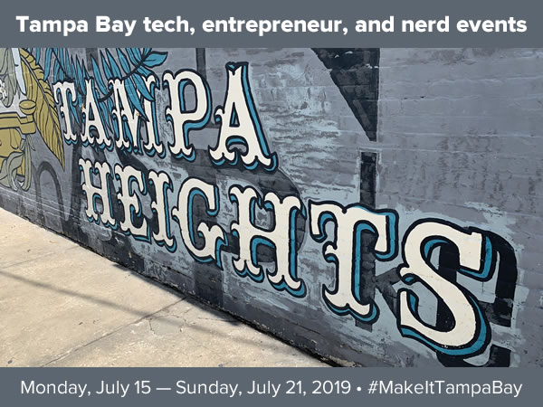 Tampa Bay tech, entrepreneur, and nerd events - Monday, July 15 - Sunday, July 21, 2019 - #MakeItTampaBay