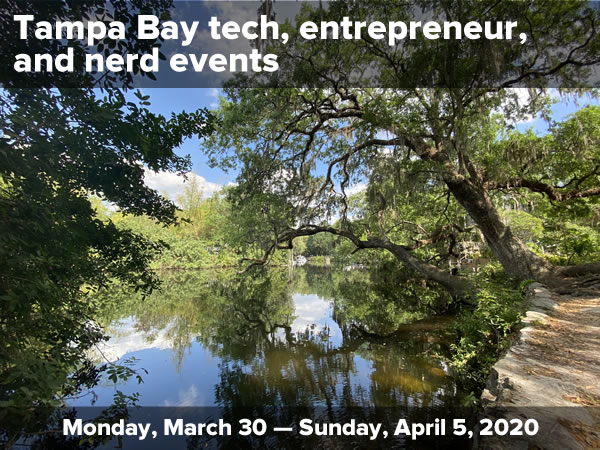 Photo: A very still river on a sunny day, with the water reflecting the oak and willow trees on its banks. Text: Tampa Bay tech, entrepreneur, and nerd events / Monday, March 30 — Sunday April 5, 2020.