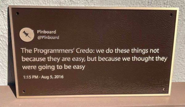 """Plaque of Pinboard's August 5, 2016 tweet: """"The Programmers' Credo: we do these things not because they are easy, but because we thought they were going to be easy."""""""""""